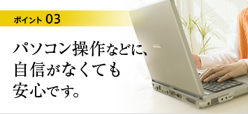 ポイント3:パソコン操作などに、自信がなくても安心です。